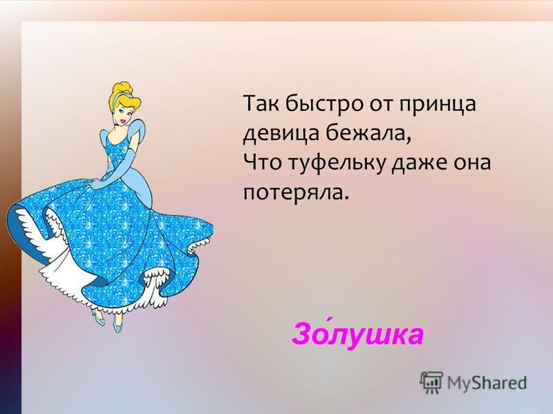 Зо́лушка Так быстро от принца девица бежала, Что туфельку даже она потеряла.
