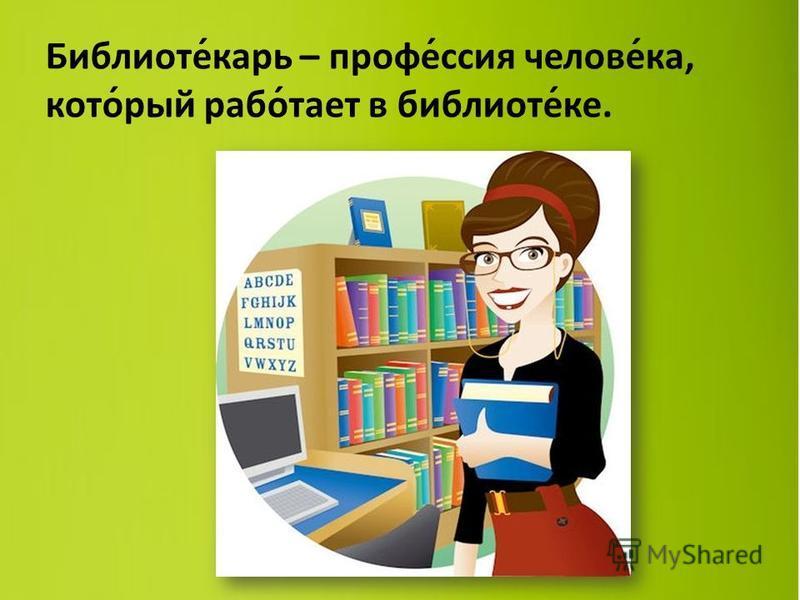 Библиотекарь – профессия человека, который работает в библиотеке.