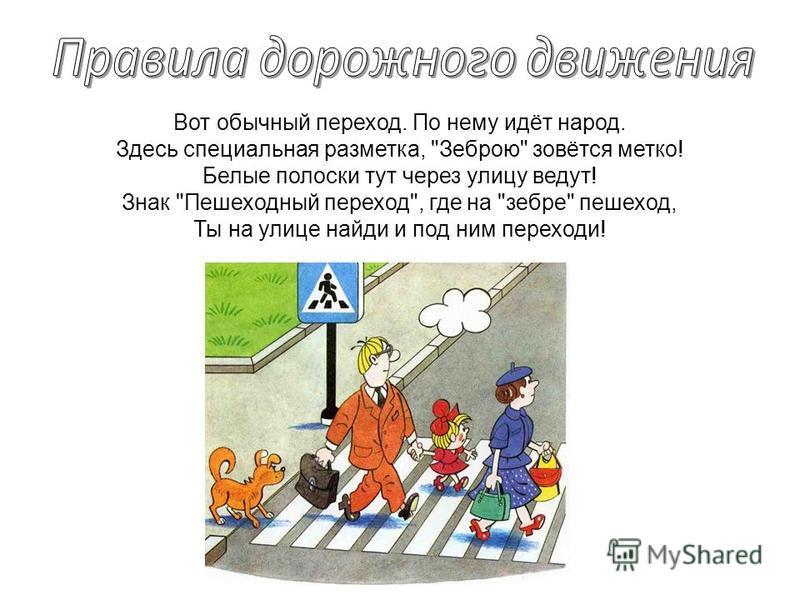 Вот обычный переход. По нему идёт народ. Здесь специальная разметка, Зеброю зовётся метко! Белые полоски тут через улицу ведут! Знак Пешеходный переход, где на зебре пешеход, Ты на улице найди и под ним переходи!