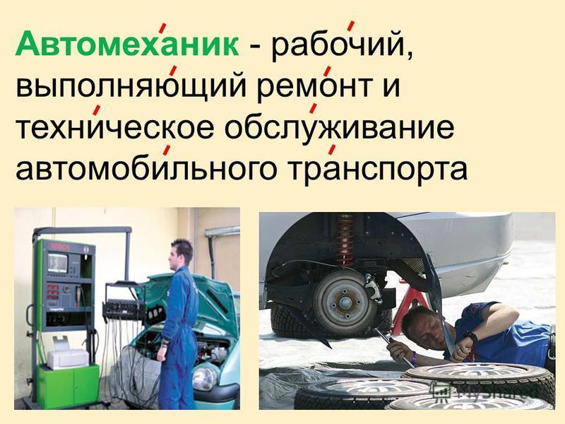 Автомеханик - рабочий, выполняющий ремонт и техническое обслуживание автомобильного транспорта