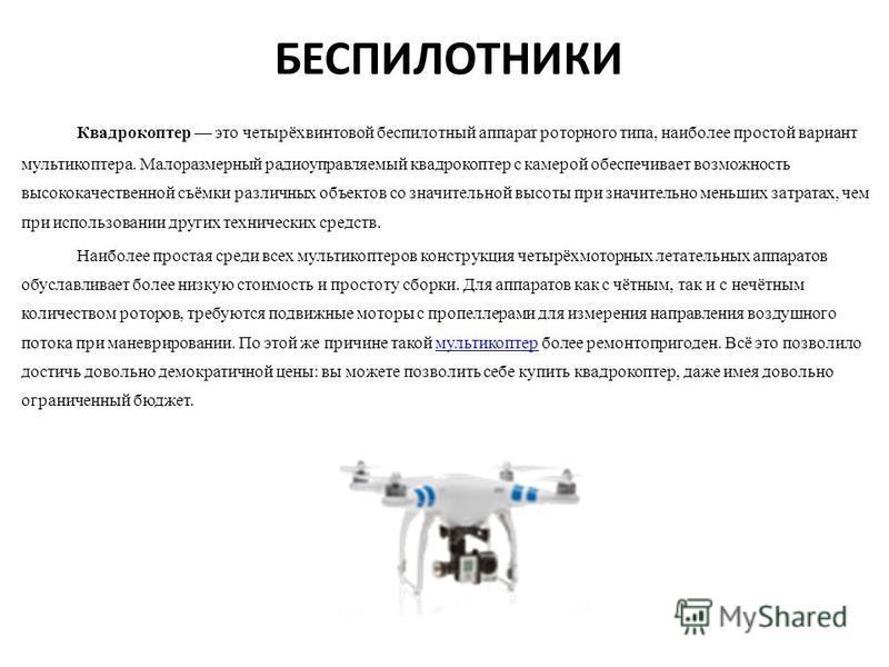 БЕСПИЛОТНИКИ Квадрокоптер это четырёхвинтовой беспилотный аппарат роторного типа, наиболее простой вариант мультикоптера. Малоразмерный радиоуправляемый квадрокоптер с камерой обеспечивает возможность высококачественной съёмки различных объектов со з
