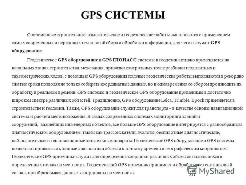 GPS СИСТЕМЫ Современные строительные, изыскательские и геодезические работы выполняются с применением самых современных и передовых технологий сбора и обработки информации, для чего и служит GPS оборудование. Геодезическое GPS оборудование и GPS ГЛОН