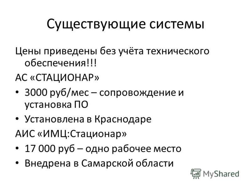Существующие системы Цены приведены без учёта технического обеспечения!!! АС «СТАЦИОНАР» 3000 руб/мес – сопровождение и установка ПО Установлена в Краснодаре АИС «ИМЦ:Стационар» 17 000 руб – одно рабочее место Внедрена в Самарской области