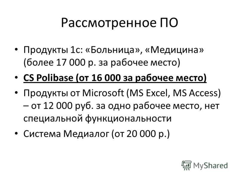 Рассмотренное ПО Продукты 1 с: «Больница», «Медицина» (более 17 000 р. за рабочее место) CS Polibase (от 16 000 за рабочее место) Продукты от Microsoft (MS Excel, MS Access) – от 12 000 руб. за одно рабочее место, нет специальной функциональности Сис