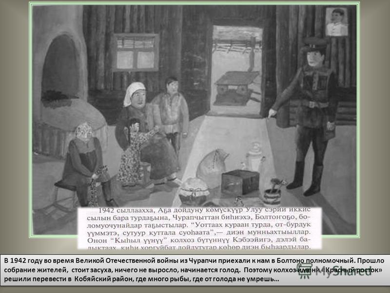 В 1942 году во время Великой Отечественной войны из Чурапчи приехали к нам в Болтоно полномочный. Прошло собрание жителей, стоит засуха, ничего не выросло, начинается голод. Поэтому колхоз имени «Красный росток» решили перевести в Кобяйский район, гд