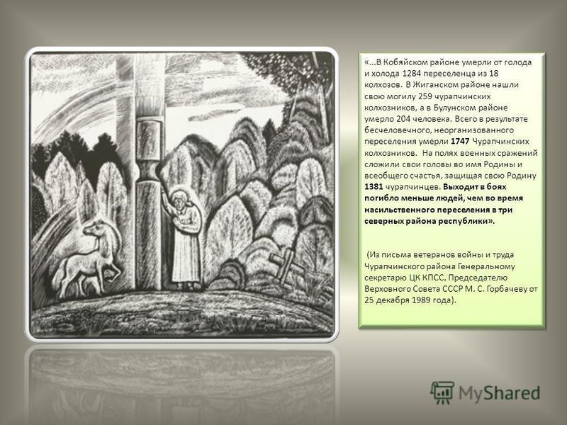 «...В Кобяйском районе умерли от голода и холода 1284 переселенца из 18 колхозов. В Жиганском районе нашли свою могилу 259 чурапчинских колхозников, а в Булунском районе умерло 204 человека. Всего в результате бесчеловечного, неорганизованного пересе