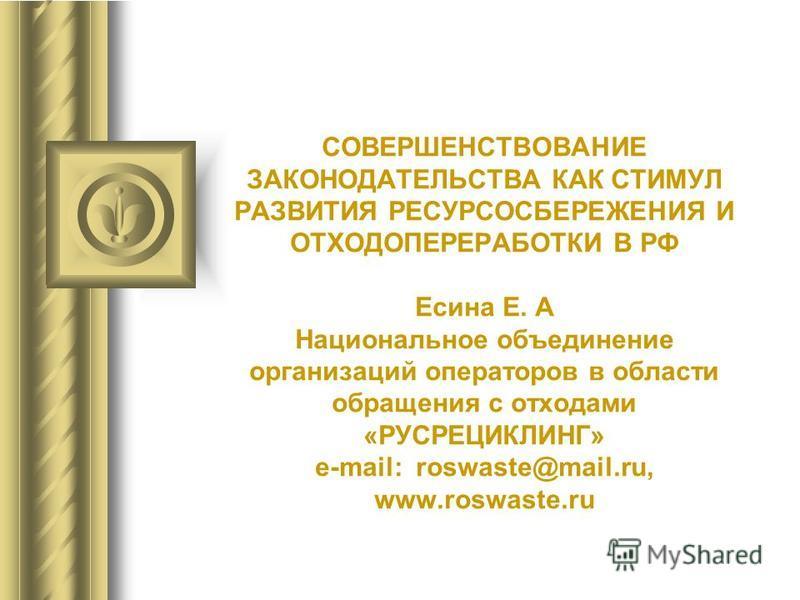 СОВЕРШЕНСТВОВАНИЕ ЗАКОНОДАТЕЛЬСТВА КАК СТИМУЛ РАЗВИТИЯ РЕСУРСОСБЕРЕЖЕНИЯ И ОТХОДОПЕРЕРАБОТКИ В РФ Есина Е. А Национальное объединение организаций операторов в области обращения с отходами «РУСРЕЦИКЛИНГ» e-mail: roswaste@mail.ru, www.roswaste.ru
