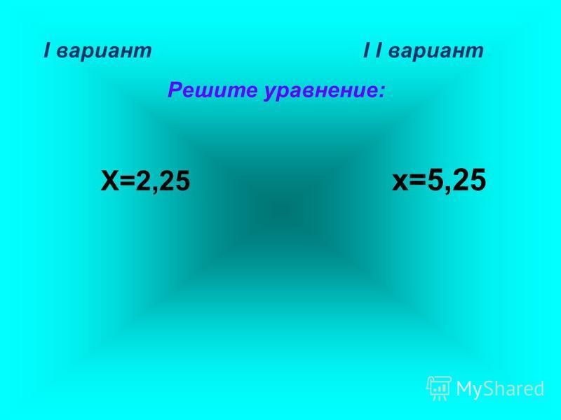 I вариант I I вариант Решите уравнение: Х=2,25 х=5,25