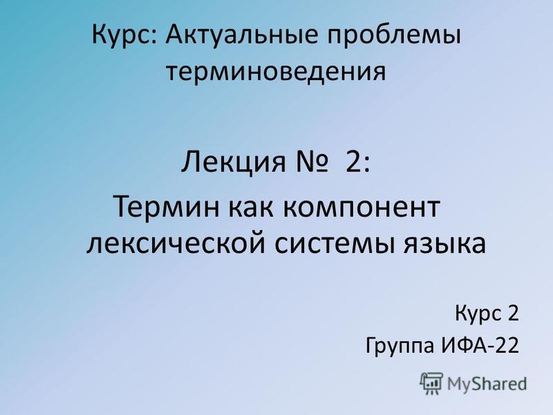 Курс: Актуальные проблемы терминоведения Лекция 2: Термин как компонент лексической системы языка Курс 2 Группа ИФА-22