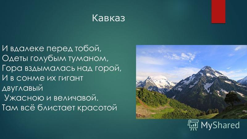 Кавказ И вдалеке перед тобой, Одеты голубым туманом, Гора вздымалась над горой, И в сонме их гигант двуглавый Ужасною и величавой. Там всё блистает красотой