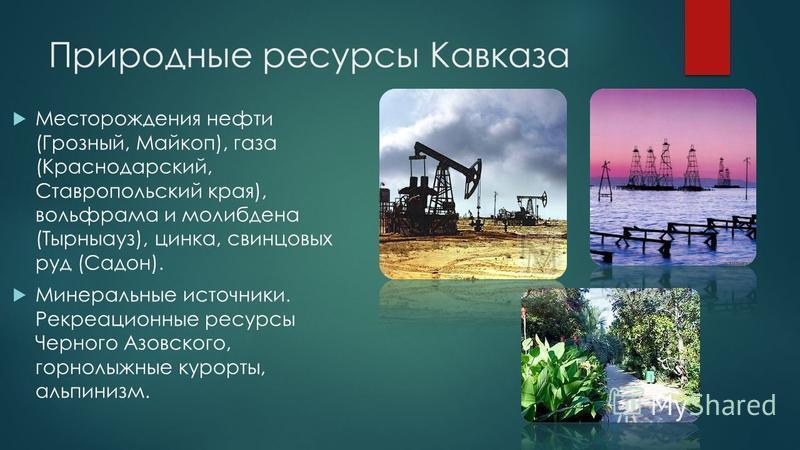 Природные ресурсы Кавказа Месторождения нефти (Грозный, Майкоп), газа (Краснодарский, Ставропольский края), вольфрама и молибдена (Тырныауз), цинка, свинцовых руд (Садон). Минеральные источники. Рекреационные ресурсы Черного Азовского, горнолыжные ку