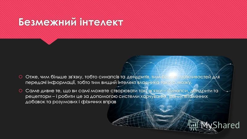 Безмежний інтелект Отже, чим більше зв'язку, тобто синапсів та дендритів, тим більше можливостей для передачі інформації, тобто тим вищий інтелект власника такого мозку. Саме дивне те, що ви самі можете створювати такі зв'язки – синапси, дендрити та