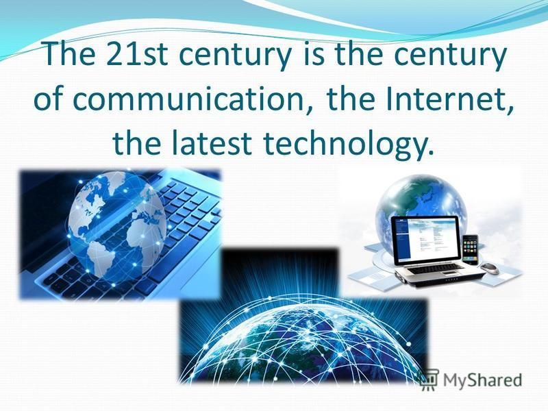 The 21st century is the century of communication, the Internet, the latest technology.