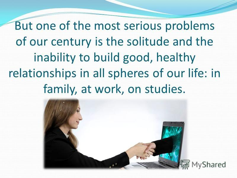 But one of the most serious problems of our century is the solitude and the inability to build good, healthy relationships in all spheres of our life: in family, at work, on studies.