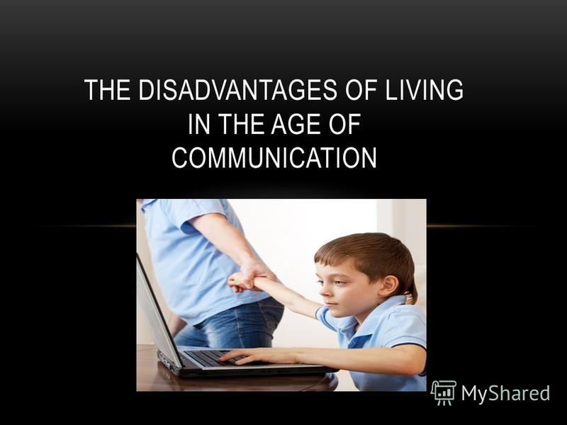 THE DISADVANTAGES OF LIVING IN THE AGE OF COMMUNICATION