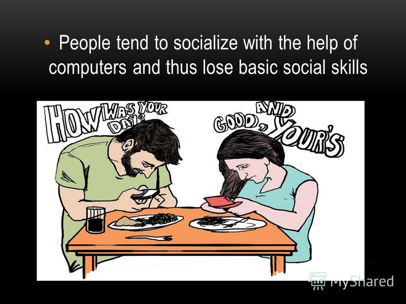 People tend to socialize with the help of computers and thus lose basic social skills
