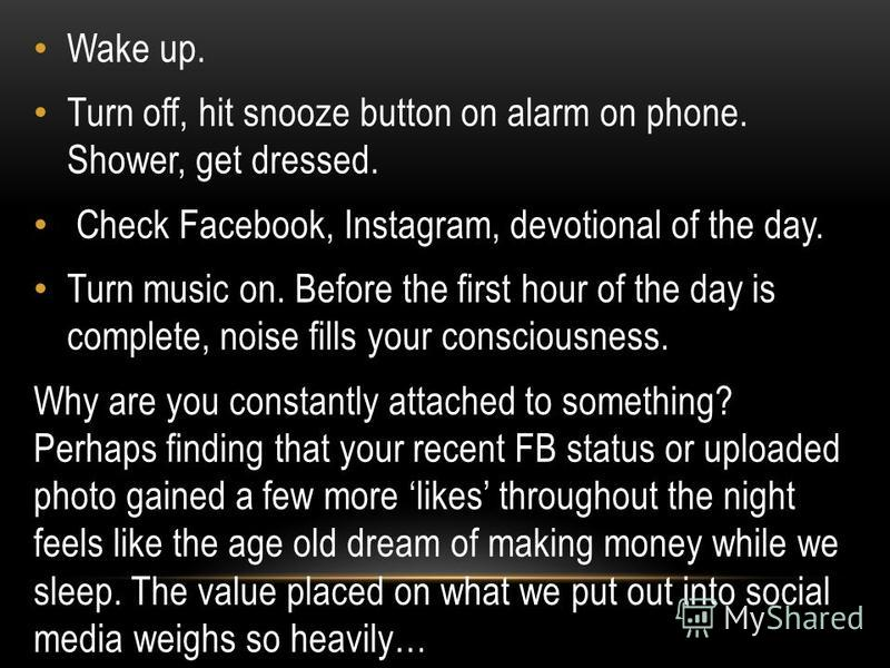 Wake up. Turn off, hit snooze button on alarm on phone. Shower, get dressed. Check Facebook, Instagram, devotional of the day. Turn music on. Before the first hour of the day is complete, noise fills your consciousness. Why are you constantly attache