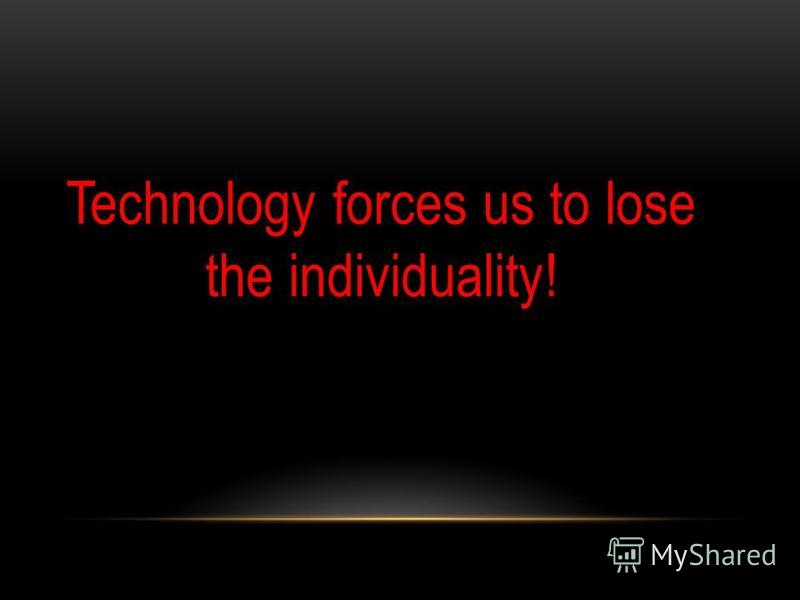 Technology forces us to lose the individuality!