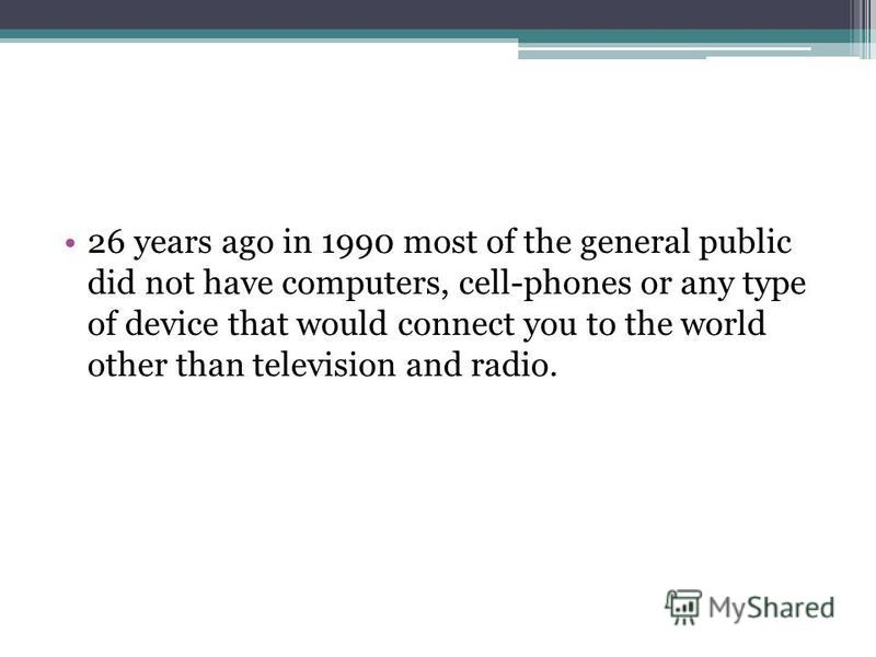 26 years ago in 1990 most of the general public did not have computers, cell-phones or any type of device that would connect you to the world other than television and radio.