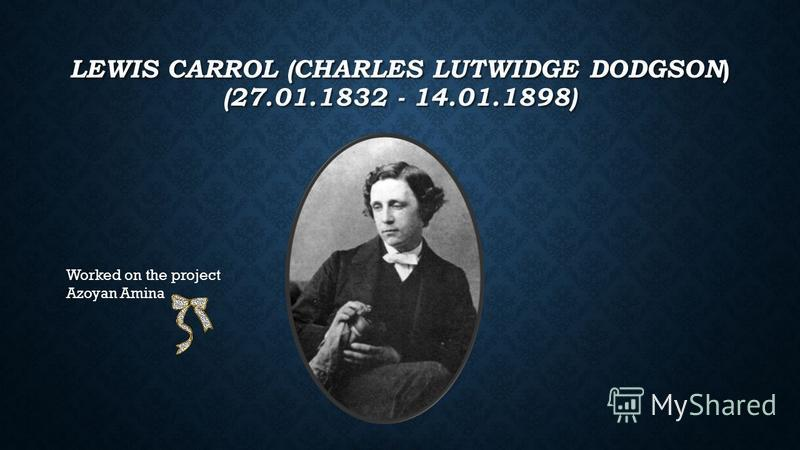 LEWIS CARROL (CHARLES LUTWIDGE DODGSON ) (27.01.1832 - 14.01.1898) Worked on the project Azoyan Amina