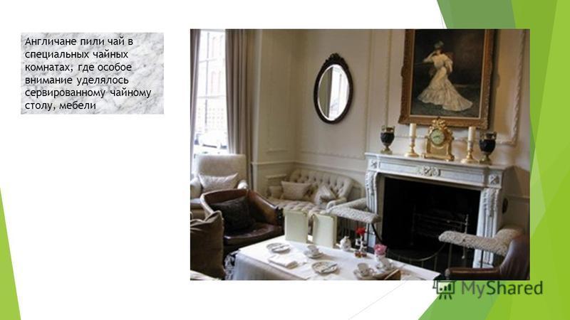 Англичане пили чай в специальных чайных комнатах, где особое внимание уделялось сервированному чайному столу, мебели