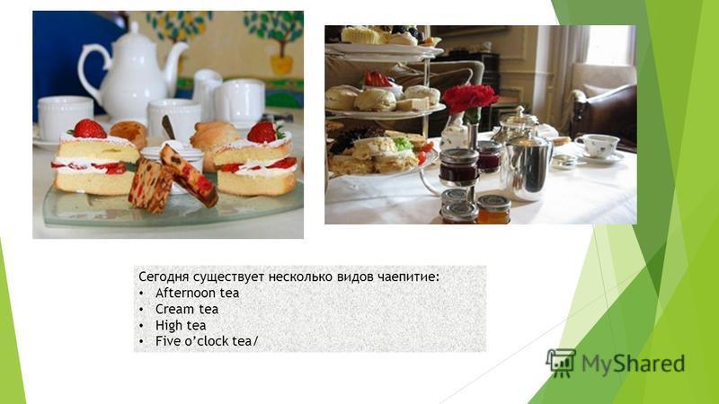 Сегодня существует несколько видов чаепитие: Afternoon tea Cream tea High tea Five oclock tea/