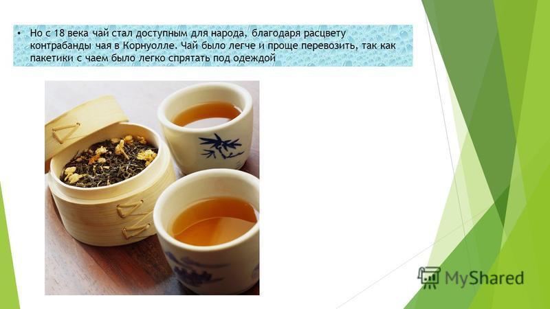 Но с 18 века чай стал доступным для народа, благодаря расцвету контрабанды чая в Корнуолле. Чай было легче и проще перевозить, так как пакетики с чаем было легко спрятать под одеждой
