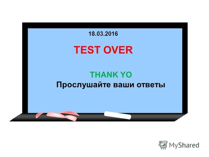18.03.2016 TEST OVER THANK YO Прослушайте ваши ответы