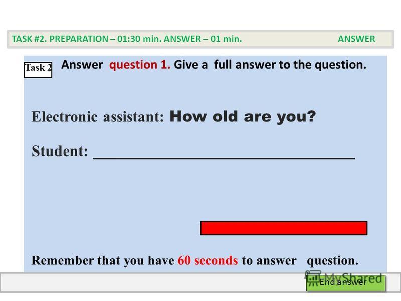 Аnswer question 1. Give а full answer to the question. Electronic assistant: How old are you? Student: ______________________________ Remember that you have 60 seconds to answer question. TASK #2. PREPARATION – 01:30 min. ANSWER – 01 min. ANSWER End