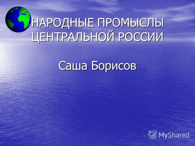 НАРОДНЫЕ ПРОМЫСЛЫ ЦЕНТРАЛЬНОЙ РОССИИ Саша Борисов