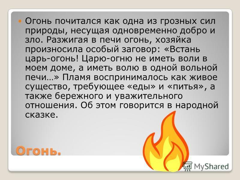 Огонь. Огонь почитался как одна из грозных сил природы, несущая одновременно добро и зло. Разжигая в печи огонь, хозяйка произносила особый заговор: «Встань царь-огонь! Царю-огню не иметь воли в моем доме, а иметь волю в одной вольной печи…» Пламя во