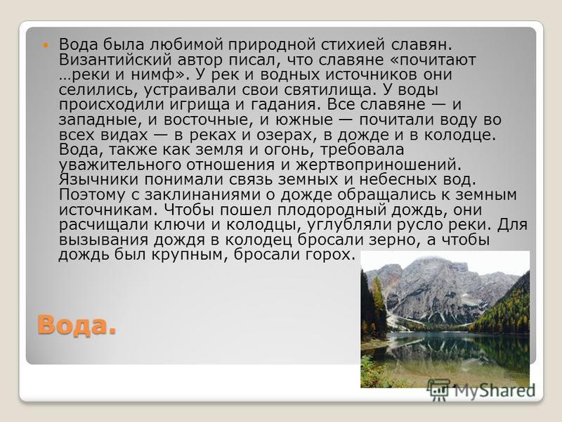 Вода. Вода была любимой природной стихией славян. Византийский автор писал, что славяне «почитают …реки и нимф». У рек и водных источников они селились, устраивали свои святилища. У воды происходили игрища и гадания. Все славяне и западные, и восточн