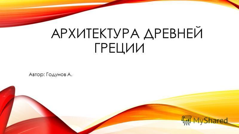 АРХИТЕКТУРА ДРЕВНЕЙ ГРЕЦИИ Автор: Годунов А.