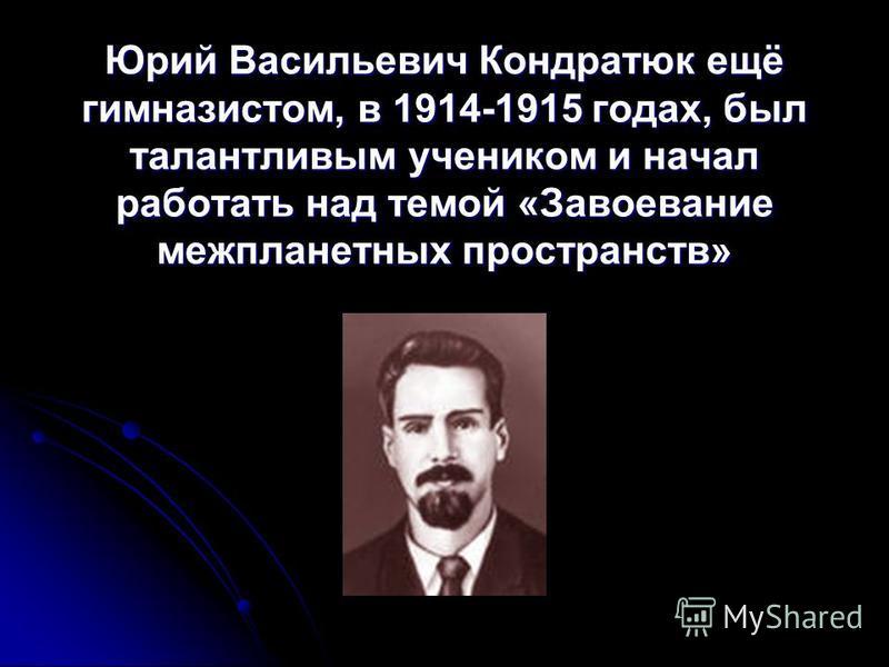 Юрий Васильевич Кондратюк ещё гимназистом, в 1914-1915 годах, был талантливым учеником и начал работать над темой «Завоевание межпланетных пространств»