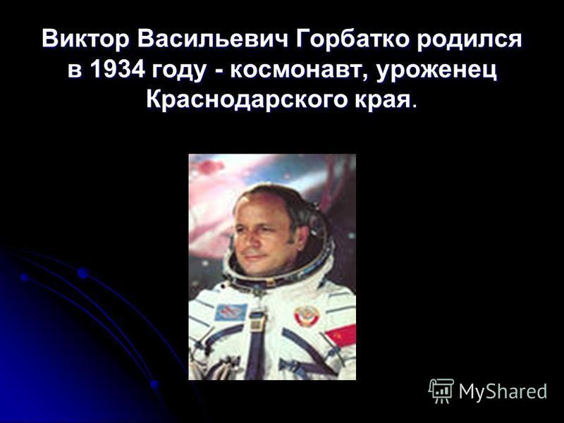 Виктор Васильевич Горбатко родился в 1934 году - космонавт, уроженец Краснодарского края.