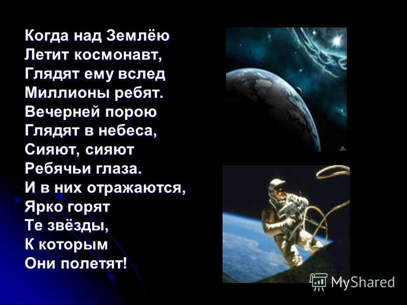 Когда над Землёю Летит космонавт, Глядят ему вслед Миллионы ребят. Вечерней порою Глядят в небеса, Сияют, сияют Ребячьи глаза. И в них отражаются, Ярко горят Те звёзды, К которым Они полетят!