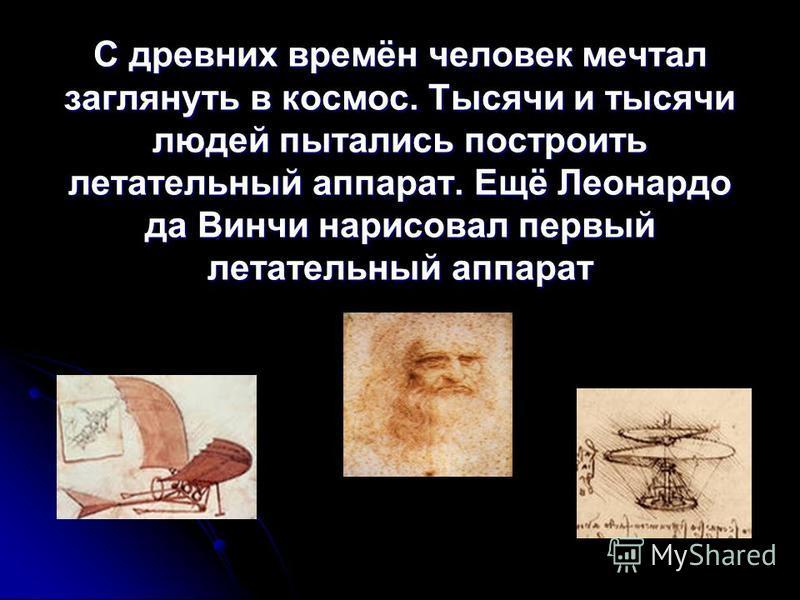 С древних времён человек мечтал заглянуть в космос. Тысячи и тысячи людей пытались построить летательный аппарат. Ещё Леонардо да Винчи нарисовал первый летательный аппарат