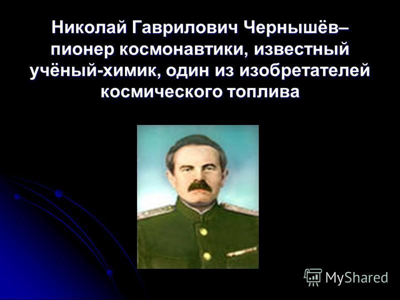 Николай Гаврилович Чернышёв– пионер космонавтики, известный учёный-химик, один из изобретателей космического топлива