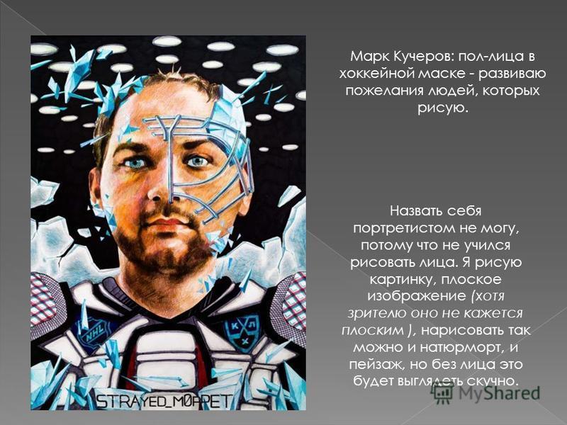 Марк Кучеров: пол-лица в хоккейной маске - развиваю пожелания людей, которых рисую. Назвать себя портретистом не могу, потому что не учился рисовать лица. Я рисую картинку, плоское изображение (хотя зрителю оно не кажется плоским ), нарисовать так мо