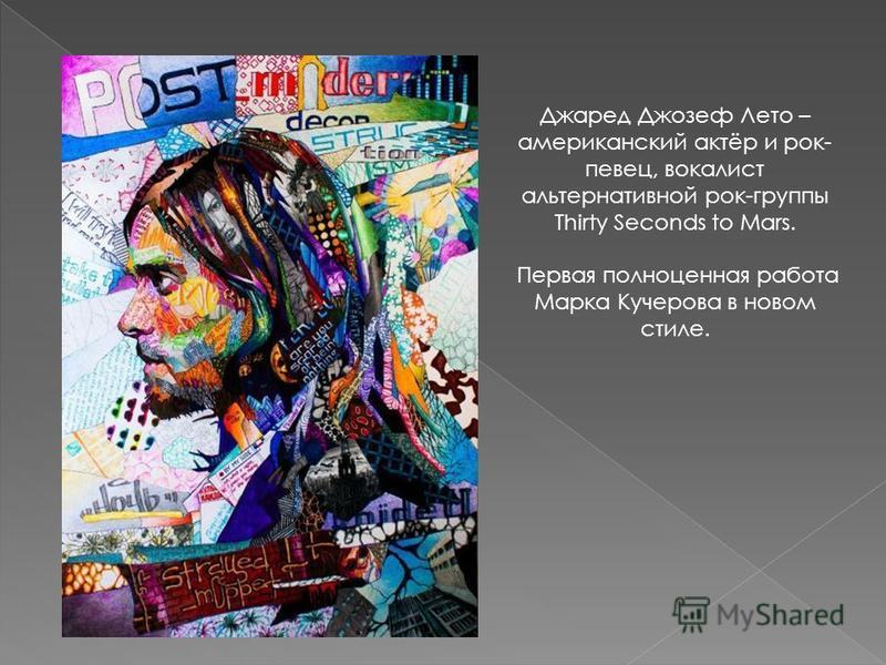 Джаред Джозеф Лето – американский актёр и рок- певец, вокалист альтернативной рок-группы Thirty Seconds to Mars. Первая полноценная работа Марка Кучерова в новом стиле.