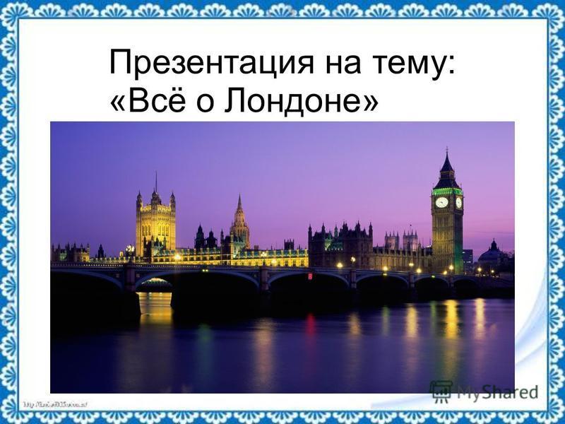 Презентация на тему: «Всё о Лондоне»