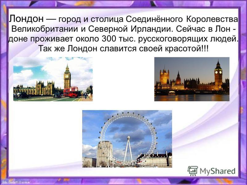 Лондон город и столица Соединённого Королевства Великобритании и Северной Ирландии. Сейчас в Лон - доне проживает около 300 тыс. русскоговорящих людей. Так же Лондон славится своей красотой!!!
