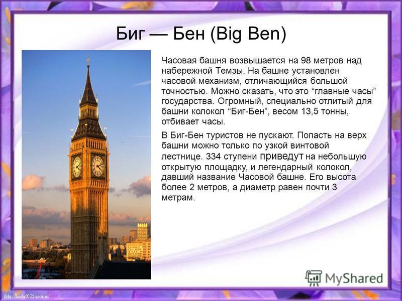 Биг Бен (Big Ben) Часовая башня возвышается на 98 метров над набережной Темзы. На башне установлен часовой механизм, отличающийся большой точностью. Можно сказать, что это главные часы государства. Огромный, специально отлитый для башни колокол Биг-Б