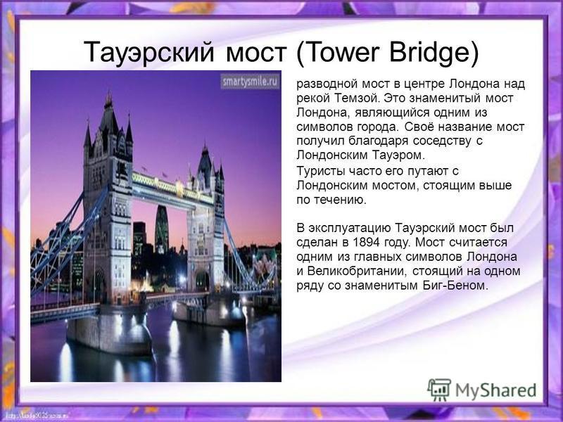 Тауэрский мост (Tower Bridge) разводной мост в центре Лондона над рекой Темзой. Это знаменитый мост Лондона, являющийся одним из символов города. Своё название мост получил благодаря соседству с Лондонским Тауэром. Туристы часто его путают с Лондонск