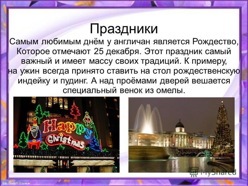 Праздники Самым любимым днём у англичан является Рождество, Которое отмечают 25 декабря. Этот праздник самый важный и имеет массу своих традиций. К примеру, на ужин всегда принято ставить на стол рождественскую индейку и пудинг. А над проёмами дверей