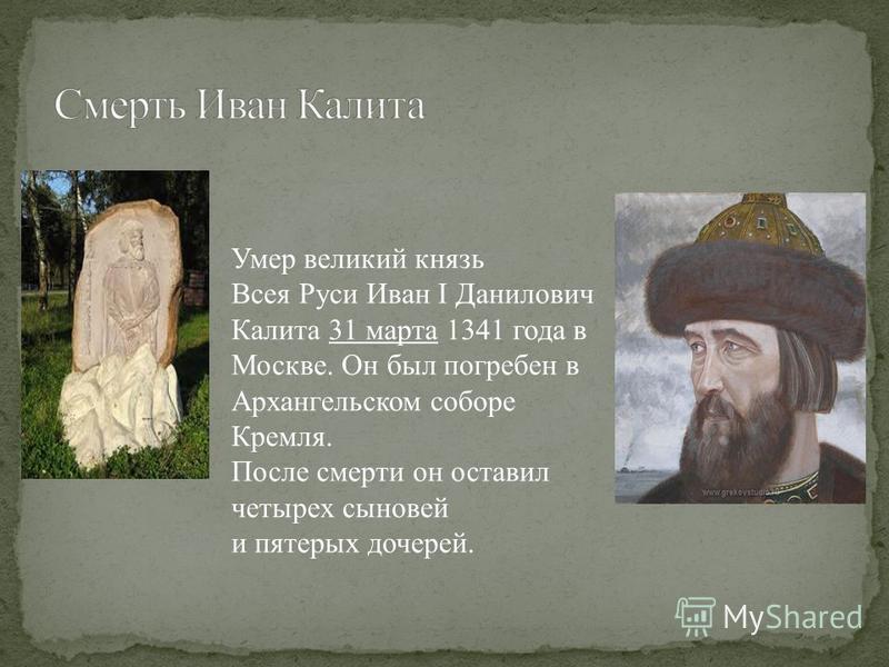 Умер великий князь Всея Руси Иван I Данилович Калита 31 марта 1341 года в Москве. Он был погребен в Архангельском соборе Кремля. После смерти он оставил четырех сыновей и пятерых дочерей.