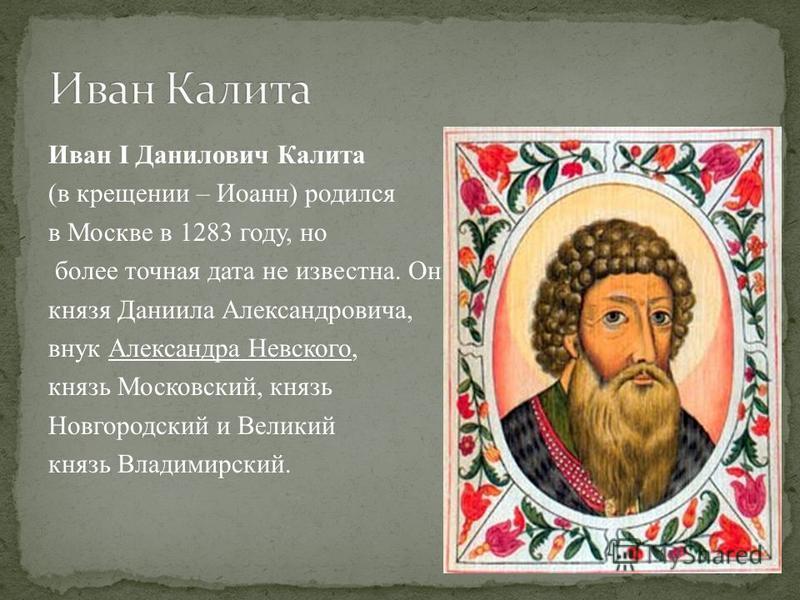 Иван I Данилович Калита (в крещении – Иоанн) родился в Москве в 1283 году, но более точная дата не известна. Он сын московского князя Даниила Александровича, внук Александра Невского, князь Московский, князь Новгородский и Великий князь Владимирский.