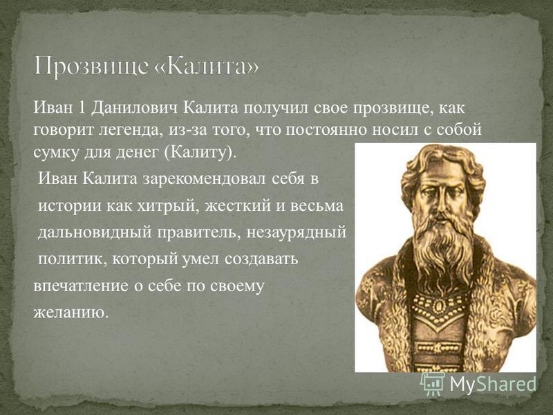 Иван 1 Данилович Калита получил свое прозвище, как говорит легенда, из-за того, что постоянно носил с собой сумку для денег (Калиту). Иван Калита зарекомендовал себя в истории как хитрый, жесткий и весьма дальновидный правитель, незаурядный политик,