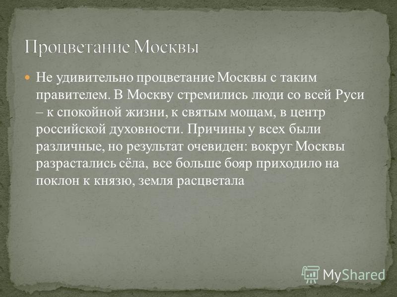 Не удивительно процветание Москвы с таким правителем. В Москву стремились люди со всей Руси – к спокойной жизни, к святым мощам, в центр российской духовности. Причины у всех были различные, но результат очевиден: вокруг Москвы разрастались сёла, все