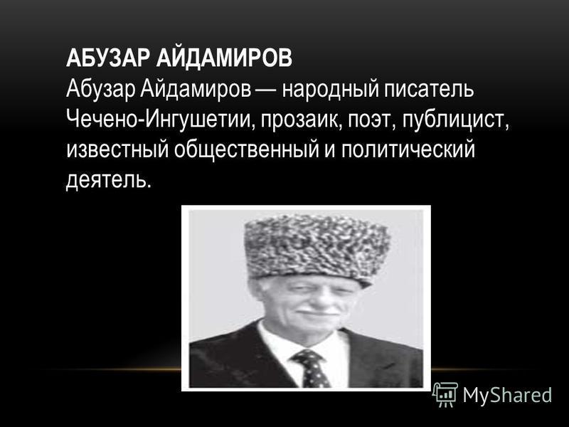 АБУЗАР АЙДАМИРОВ Абузар Айдамиров народный писатель Чечено-Ингушетии, прозаик, поэт, публицист, известный общественный и политический деятель.